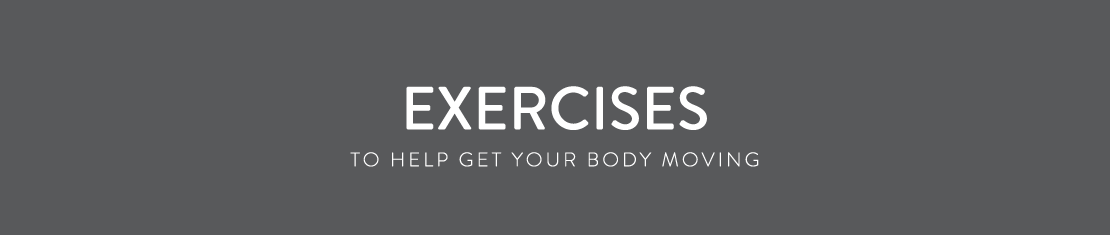 Exercises - To help get your body moving