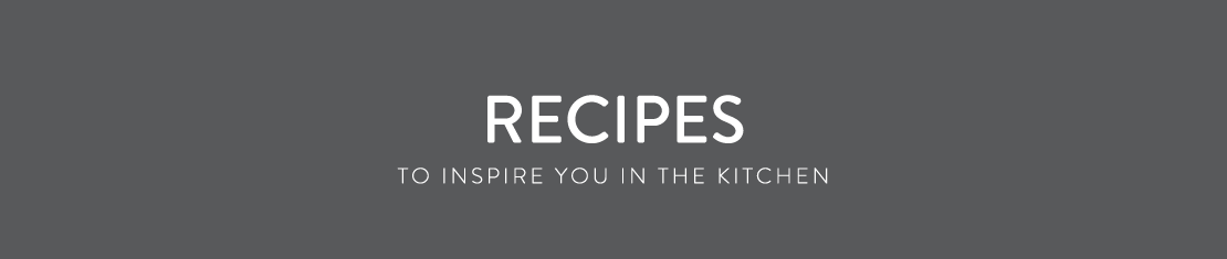 Recipes - To inspire you in the kitchen